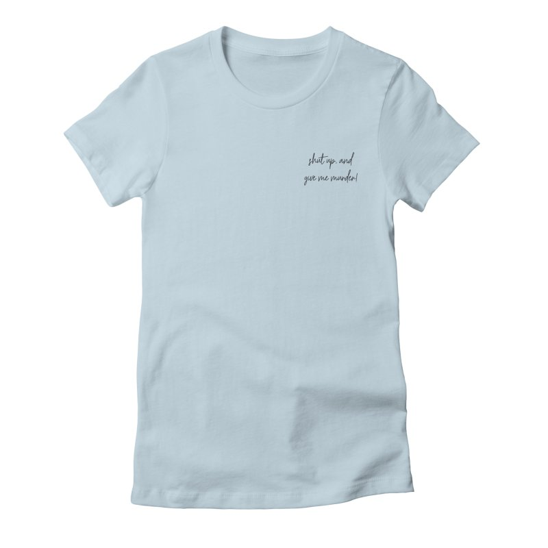 shut up, and give me murder (basic af version) Women's Fitted T-Shirt by True Crime Comedy Team Shop