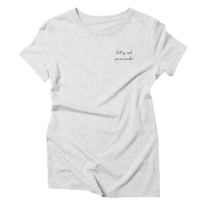 shut up, and give me murder (basic af version) Women's Triblend T-Shirt by True Crime Comedy Team Shop