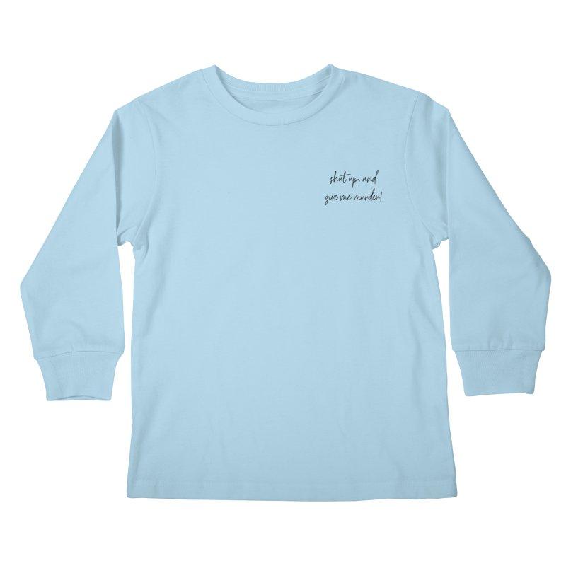 shut up, and give me murder (basic af version) Kids Longsleeve T-Shirt by True Crime Comedy Team Shop
