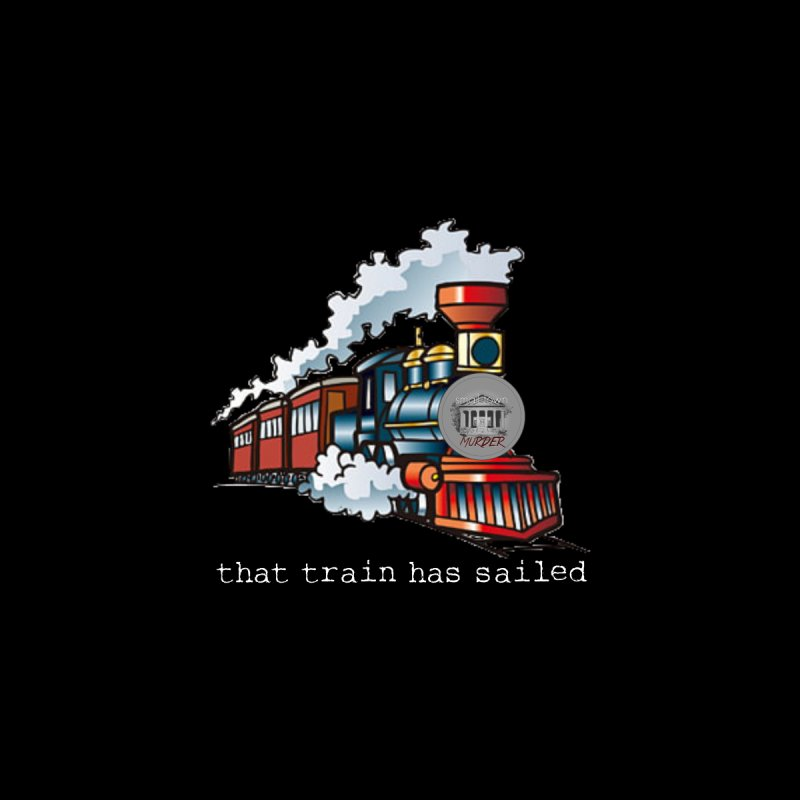 That train has sailed   by True Crime Comedy Team Shop