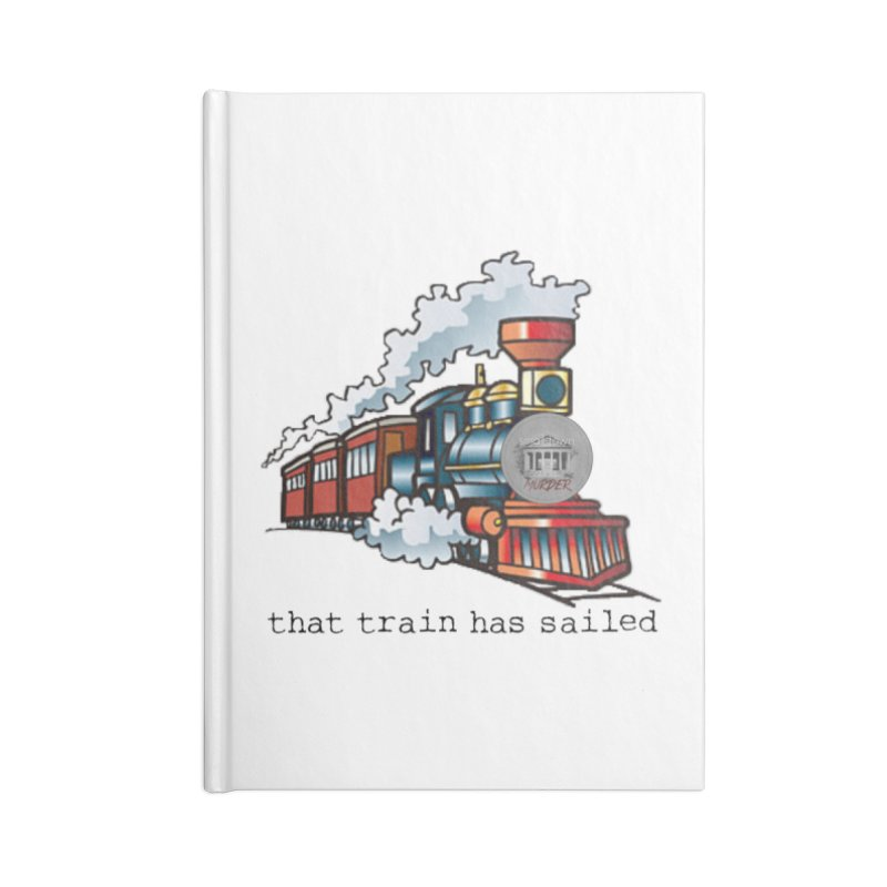 That train has sailed Accessories Lined Journal Notebook by True Crime Comedy Team Shop