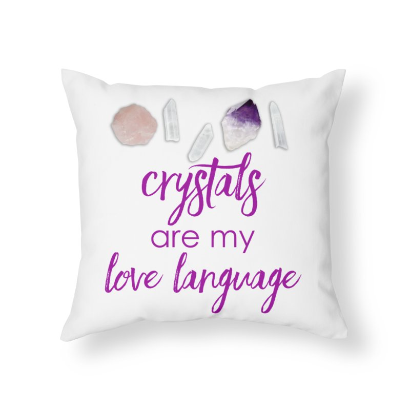 Crystals Are My Love Language Home Throw Pillow by Crystalline Light