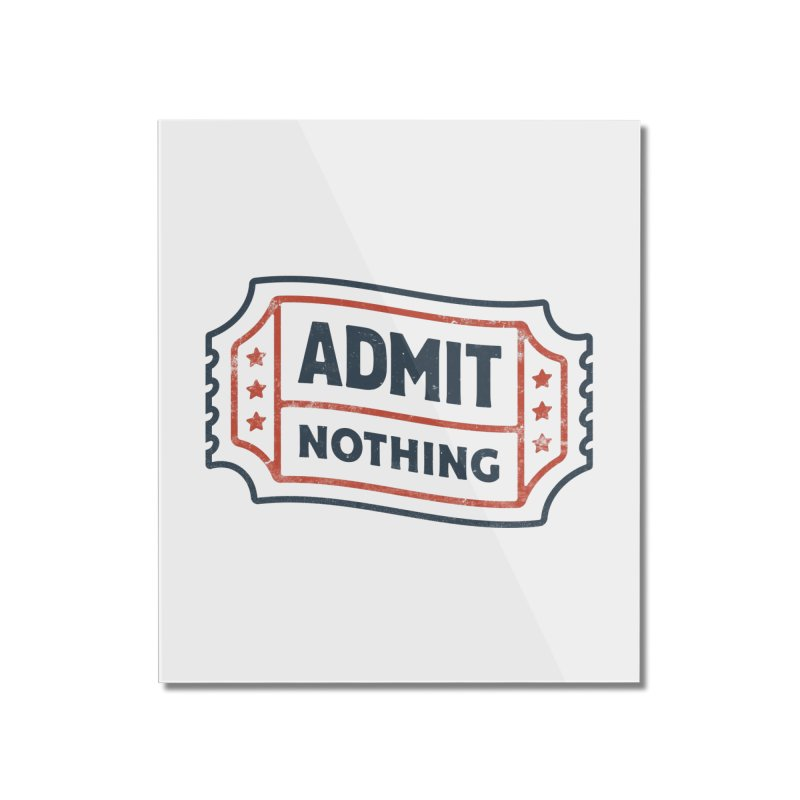 Admit Nothing Home Mounted Acrylic Print by csw