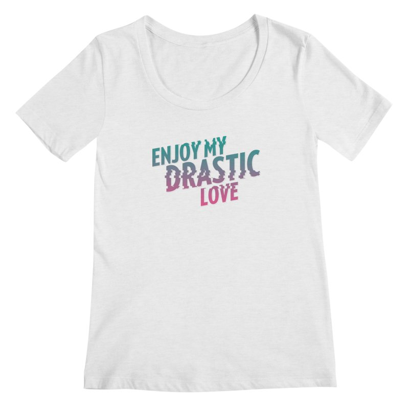 ENJOY MY DRASTIC LOVE Women's Scoop Neck by CURSE WORDS OFFICIAL SHOP