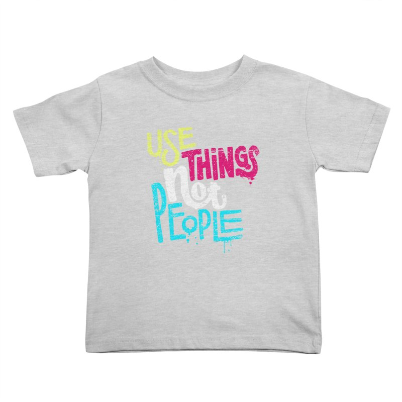 Use Things Not People Kids Toddler T-Shirt by dandrawnthreads