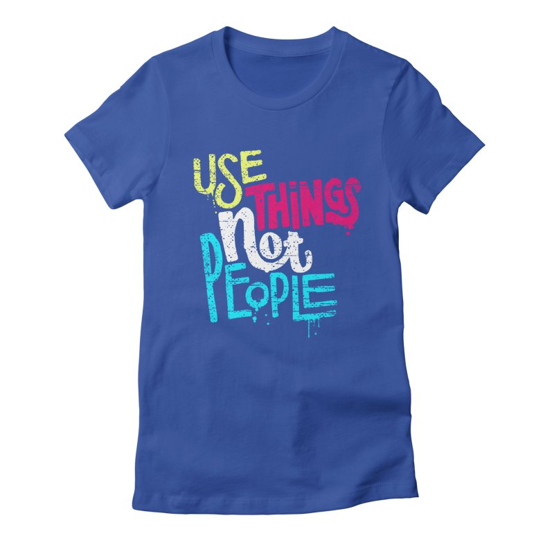 Use Things Not People Women's Fitted T-Shirt by dandrawnthreads