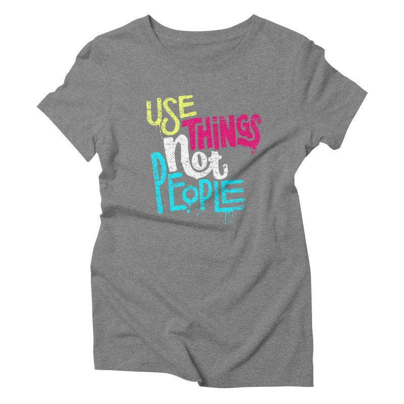 Use Things Not People Women's Triblend T-Shirt by dandrawnthreads