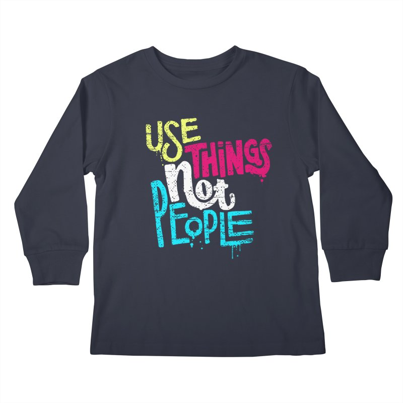 Use Things Not People Kids Longsleeve T-Shirt by dandrawnthreads