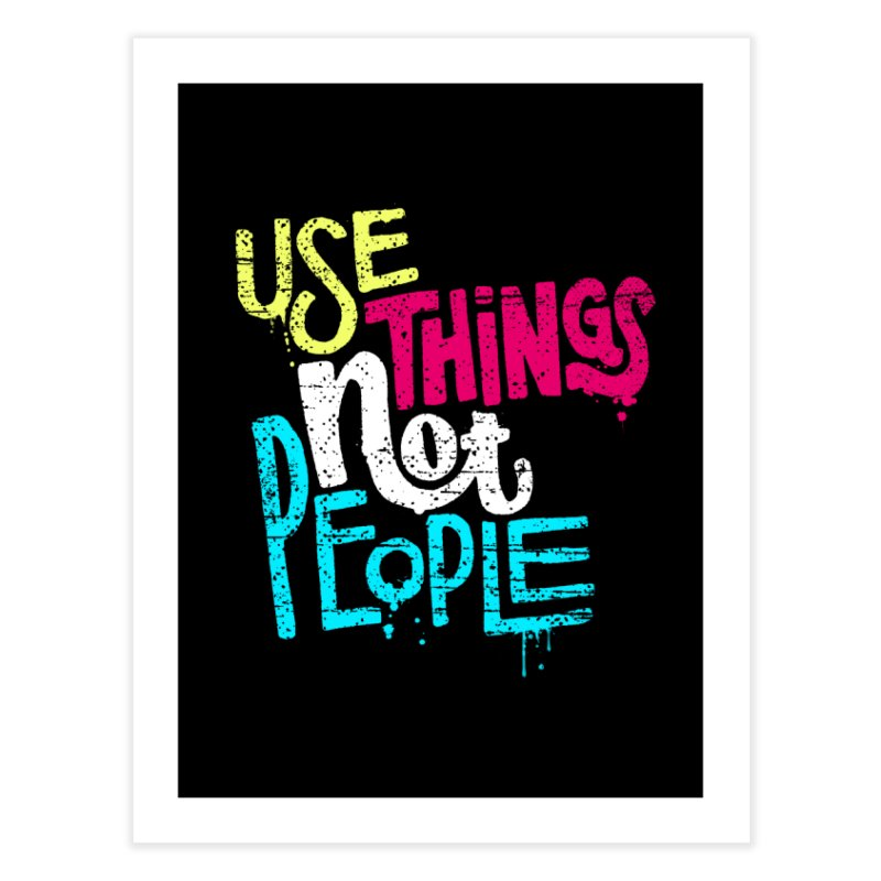 Use Things Not People Home Fine Art Print by dandrawnthreads