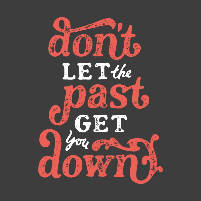 Don't Let The Past Get You Down by dandrawnthreads