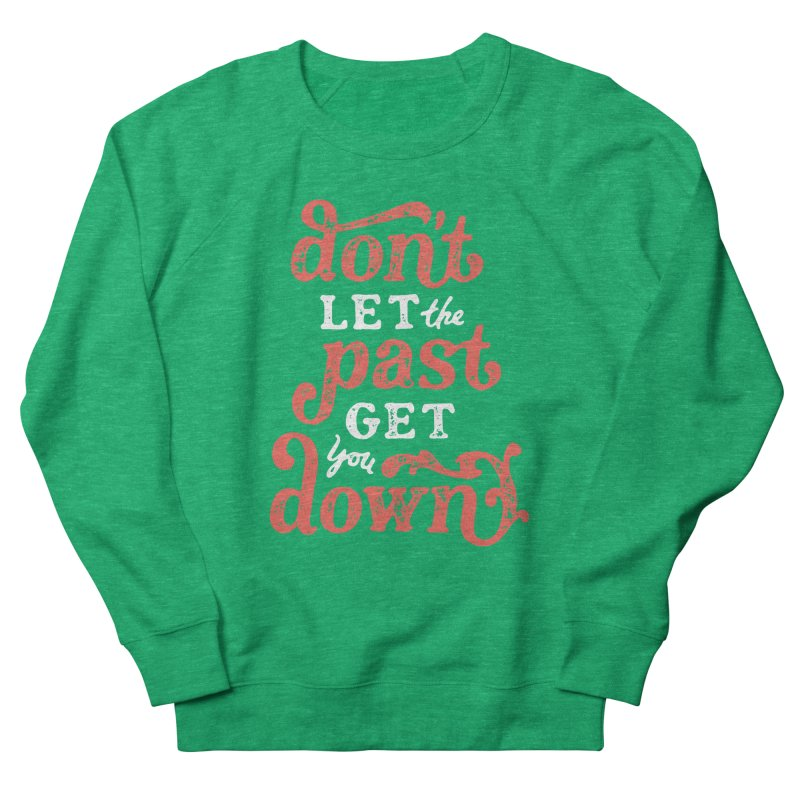 Don't Let The Past Get You Down Women's French Terry Sweatshirt by dandrawnthreads