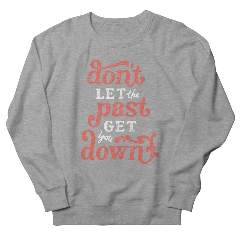 Don't Let The Past Get You Down Men's French Terry Sweatshirt by dandrawnthreads