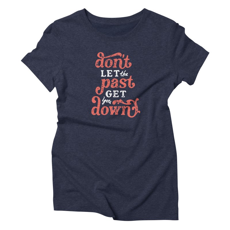 Don't Let The Past Get You Down Women's T-Shirt by dandrawnthreads