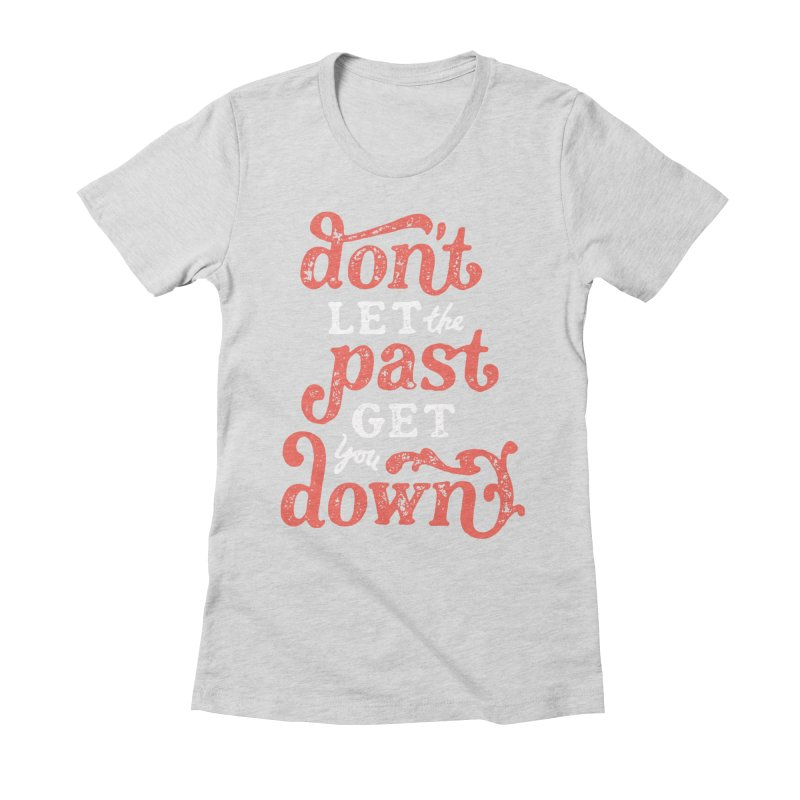 Don't Let The Past Get You Down Women's Fitted T-Shirt by dandrawnthreads