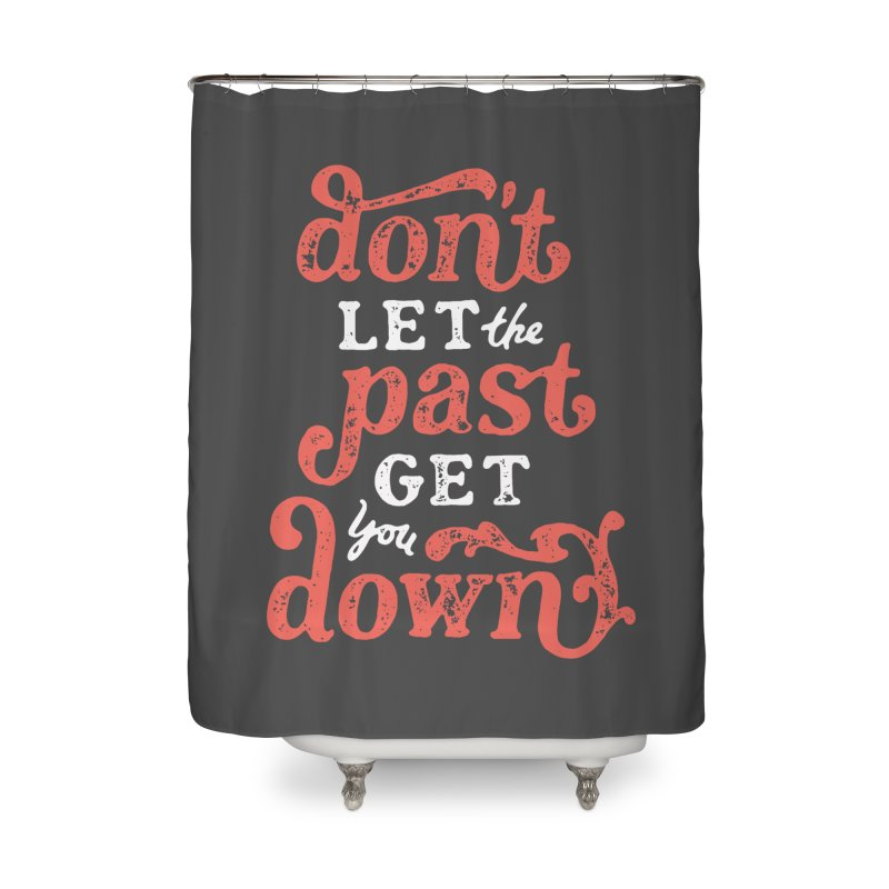 Don't Let The Past Get You Down Home Shower Curtain by dandrawnthreads