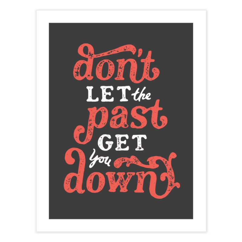 Don't Let The Past Get You Down Home Fine Art Print by dandrawnthreads