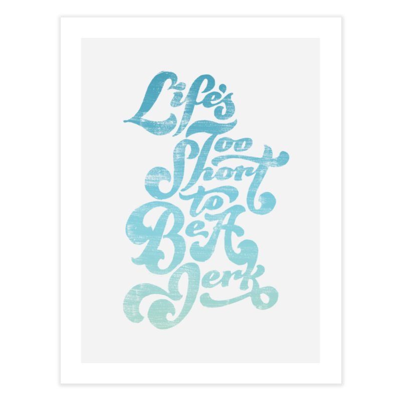 Life's Too Short To Be A Jerk Home Fine Art Print by dandrawnthreads