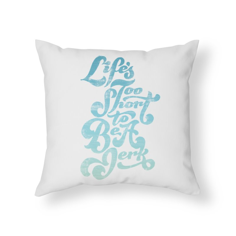 Life's Too Short To Be A Jerk Home Throw Pillow by dandrawnthreads