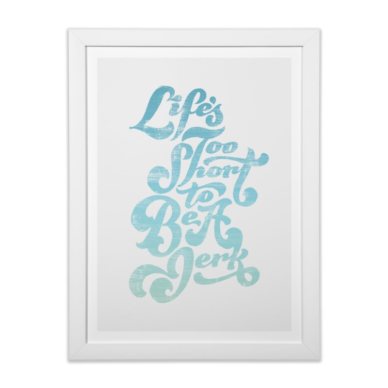 Life's Too Short To Be A Jerk Home Framed Fine Art Print by dandrawnthreads