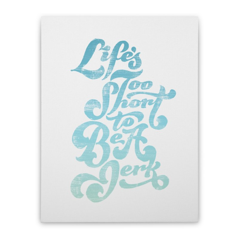 Life's Too Short To Be A Jerk Home Stretched Canvas by dandrawnthreads