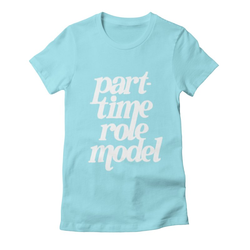 Part-Time Role Model Women's Fitted T-Shirt by dandrawnthreads