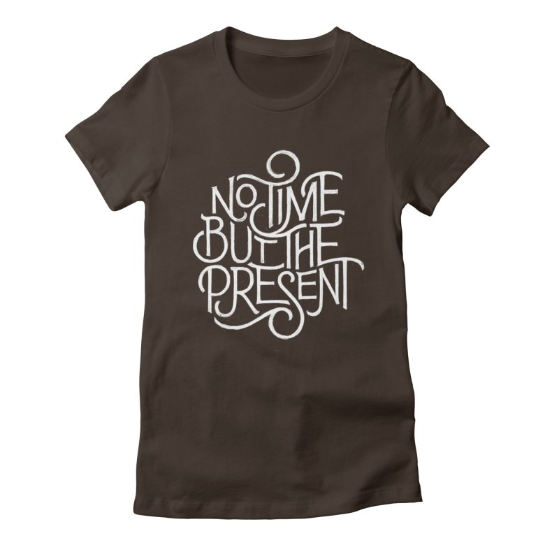 No Time But The Present Women's Fitted T-Shirt by dandrawnthreads