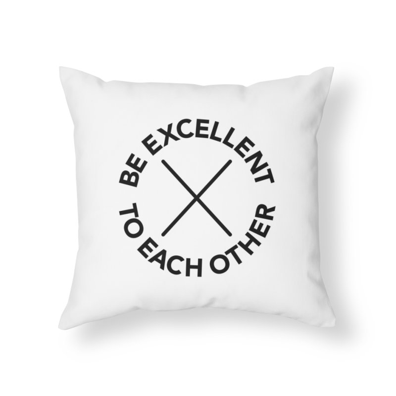 Be Excellent to Each Other Home Throw Pillow by Daniel Montgomery's Artist Shop