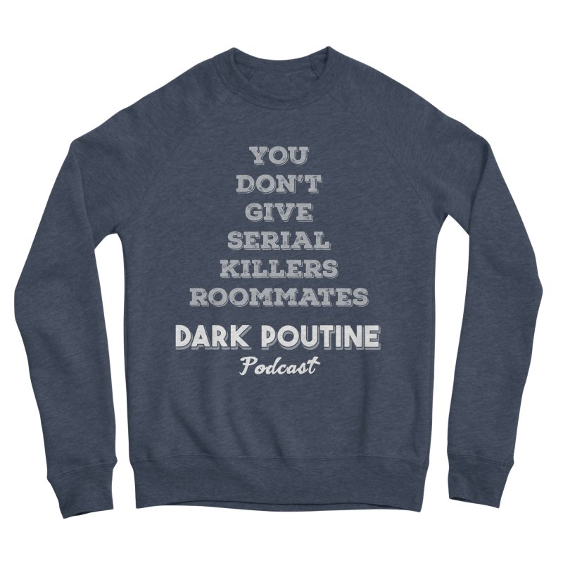 You Don't Give Serial Killers Roommates Women's Sponge Fleece Sweatshirt by Dark Poutine Podcast Swag