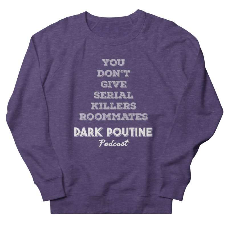 You Don't Give Serial Killers Roommates Men's French Terry Sweatshirt by Dark Poutine Podcast Swag