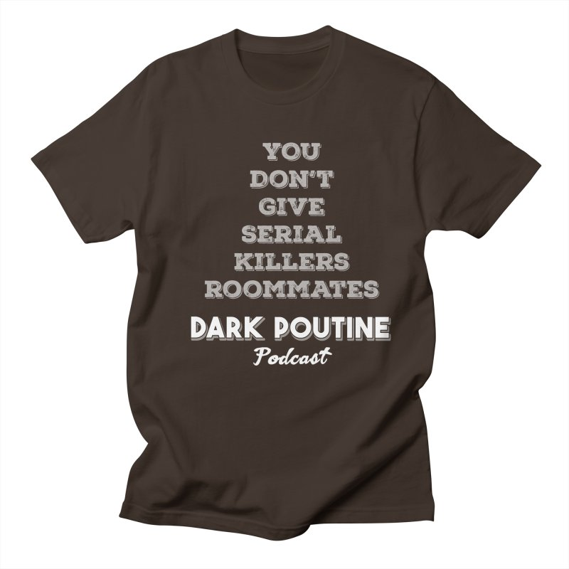 You Don't Give Serial Killers Roommates Men's Regular T-Shirt by Dark Poutine Podcast Swag