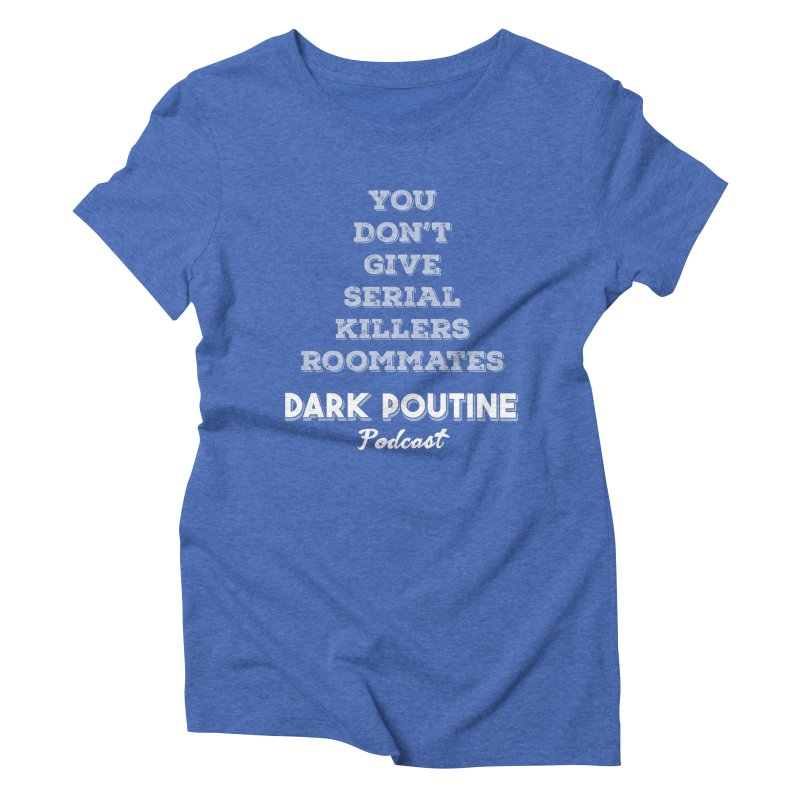 You Don't Give Serial Killers Roommates Women's Triblend T-Shirt by Dark Poutine Podcast Swag