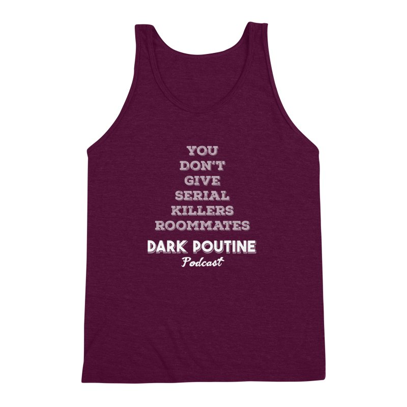 You Don't Give Serial Killers Roommates Men's Triblend Tank by Dark Poutine Podcast Swag