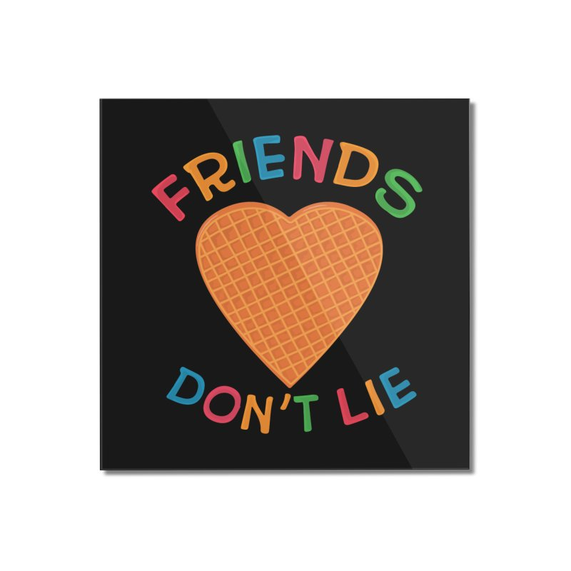 Friends Don't Lie Home Mounted Acrylic Print by darruda's Artist Shop