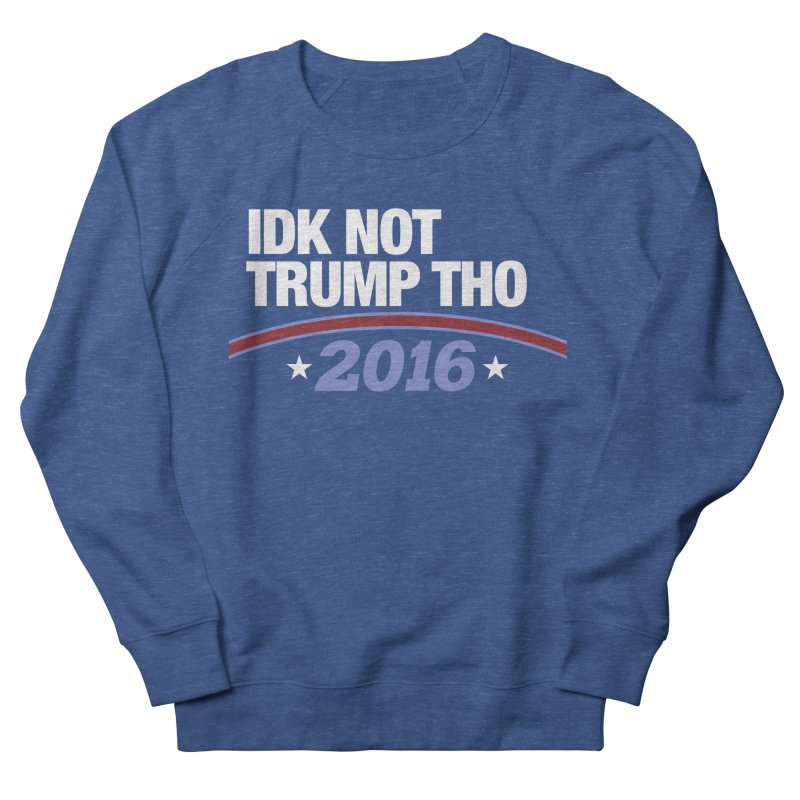 IDK NOT TRUMP THO 2016 Women's Sweatshirt by Dave Ross's Shop