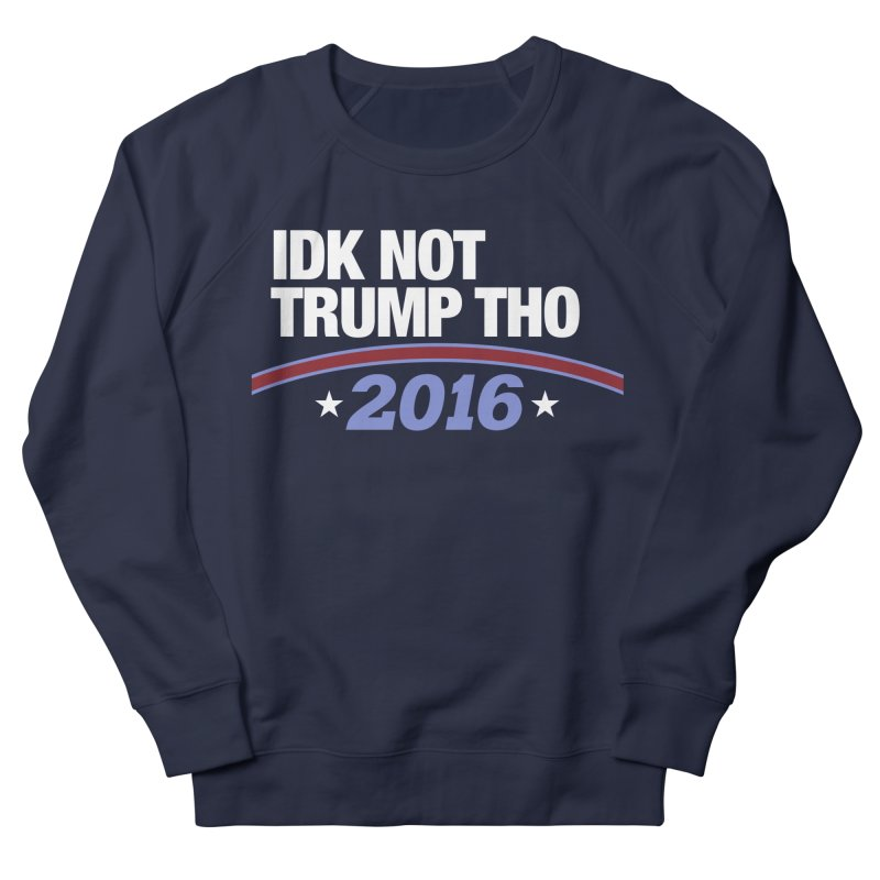 IDK NOT TRUMP THO 2016 Women's French Terry Sweatshirt by Dave Ross's Shop