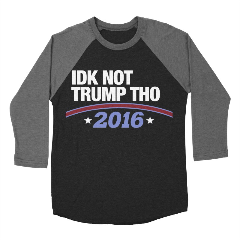 IDK NOT TRUMP THO 2016 Women's Baseball Triblend Longsleeve T-Shirt by Dave Ross's Shop