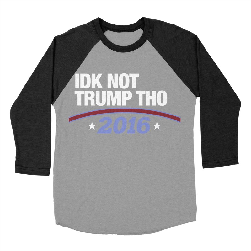 IDK NOT TRUMP THO 2016 Women's Baseball Triblend T-Shirt by Dave Ross's Shop