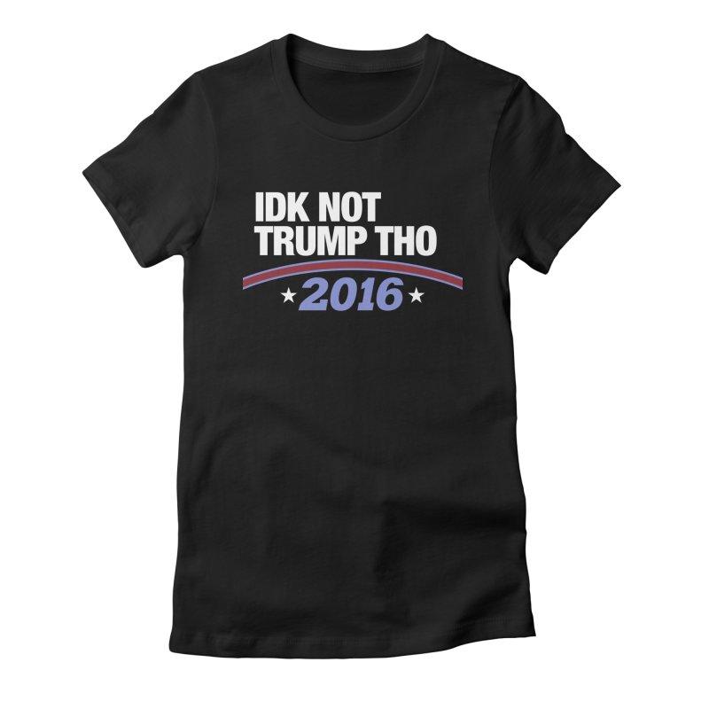 IDK NOT TRUMP THO 2016 Women's T-Shirt by Dave Ross's Shop