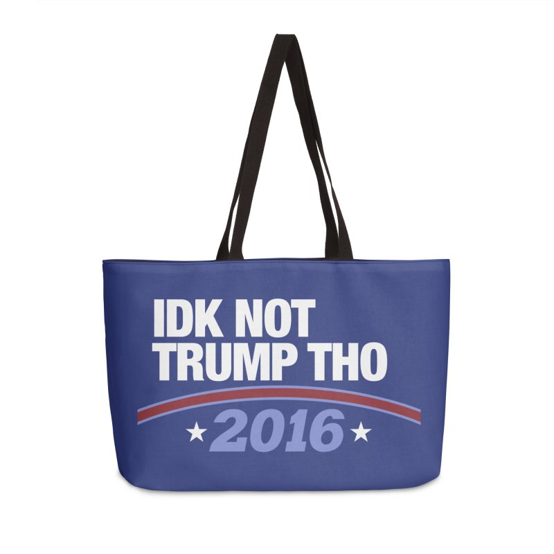 IDK NOT TRUMP THO 2016 Accessories Weekender Bag Bag by Dave Ross's Shop