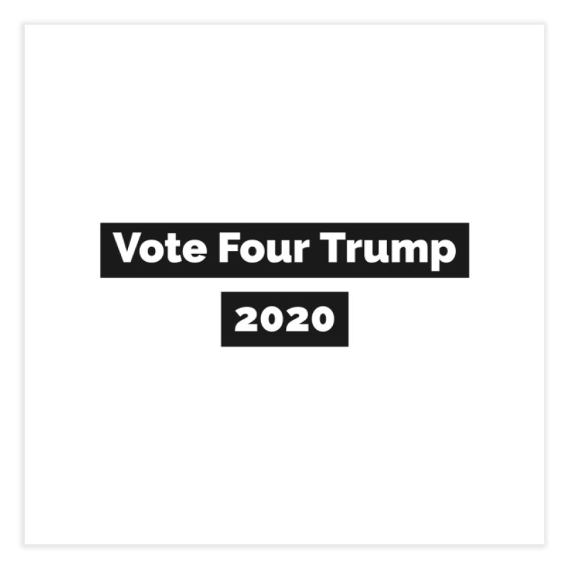Vote Four Trump Home Fine Art Print by The David Feldman Show Official Merch Store