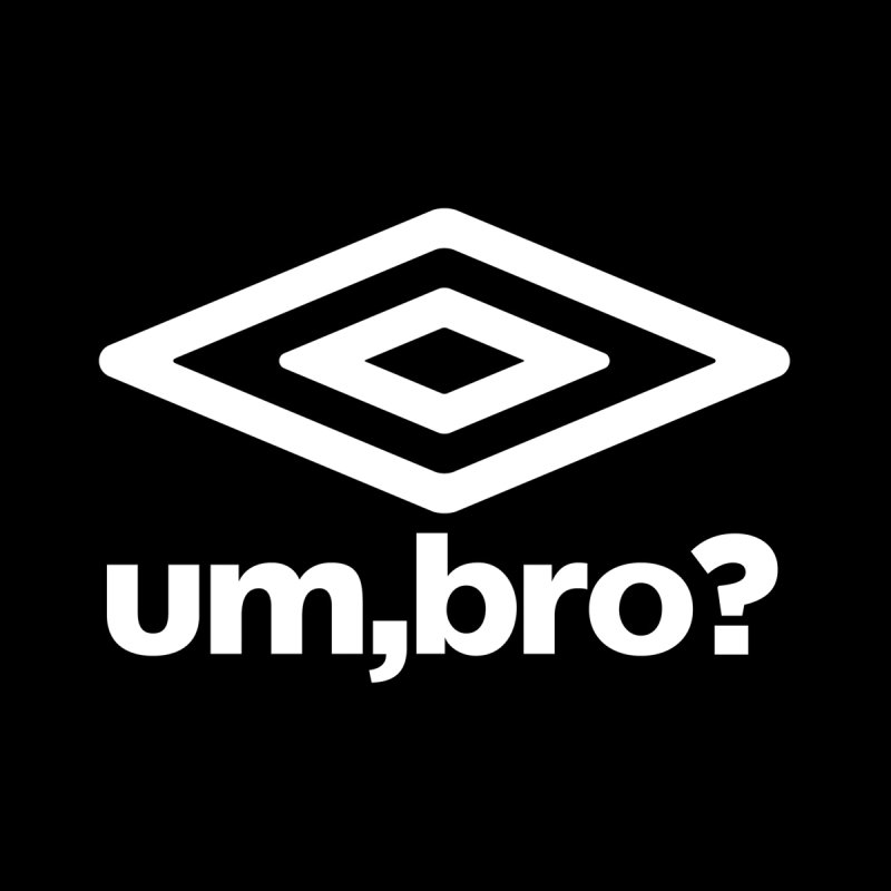UM, BRO? by ddesigns by ddespair