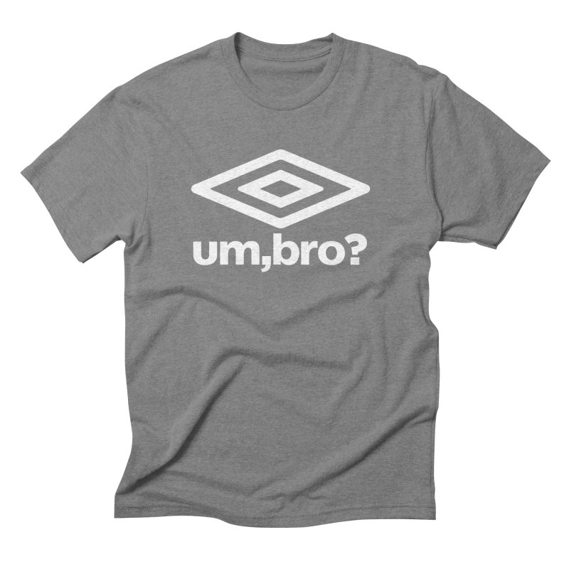 UM, BRO? Men's Triblend T-Shirt by ddesigns by ddespair
