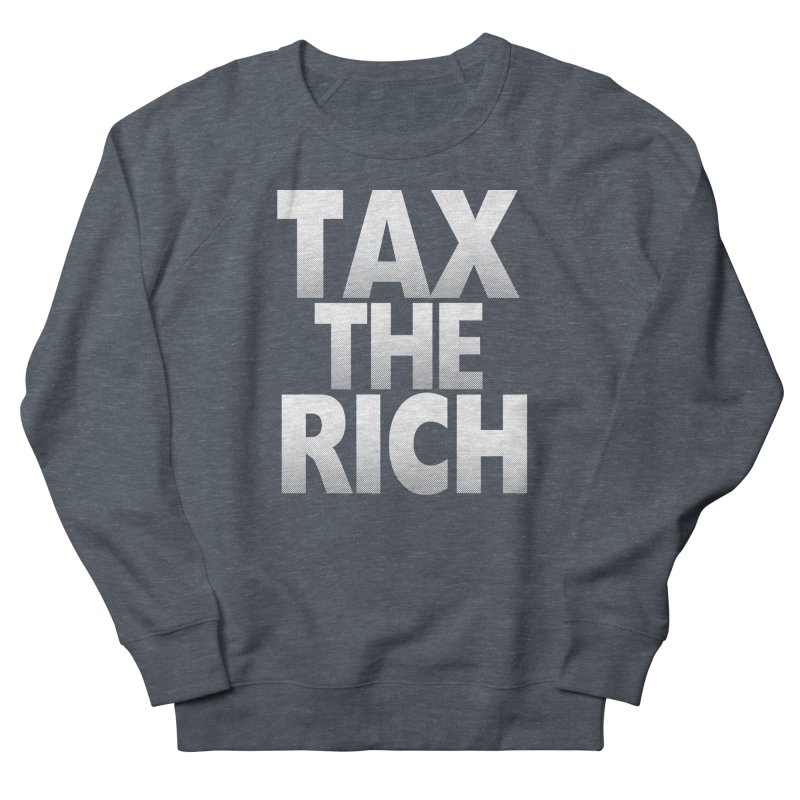 Tax the Rich Women's French Terry Sweatshirt by deathandtaxes's Artist Shop