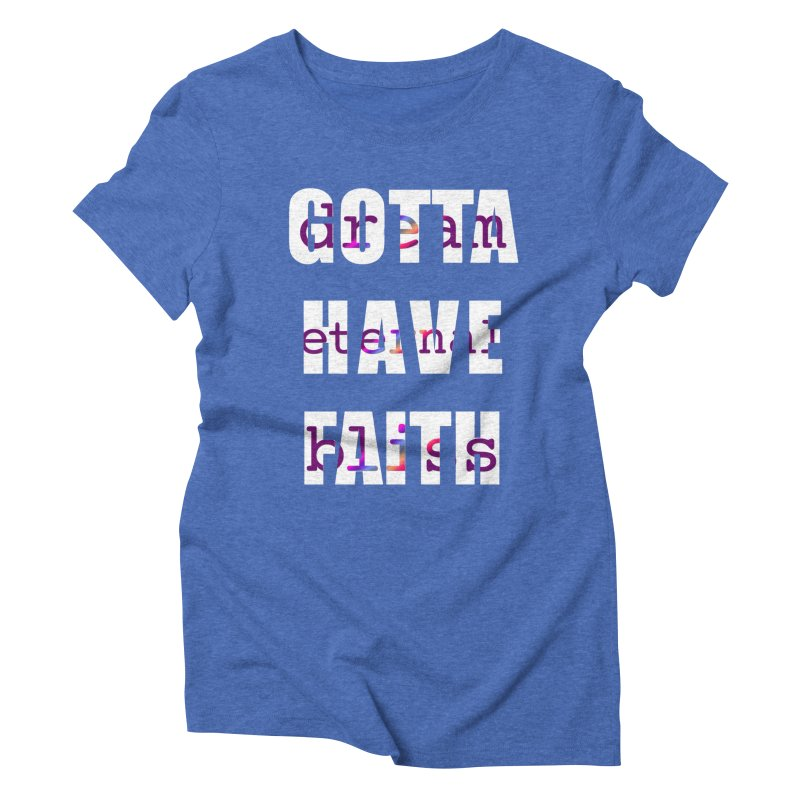 Gotta Have Faith - Dark Merch Women's Triblend T-Shirt by Dream Eternal Bliss Merchandise