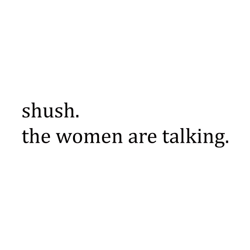 shush. the women are talking. Men's T-Shirt by decidedly reckless's Artist Shop