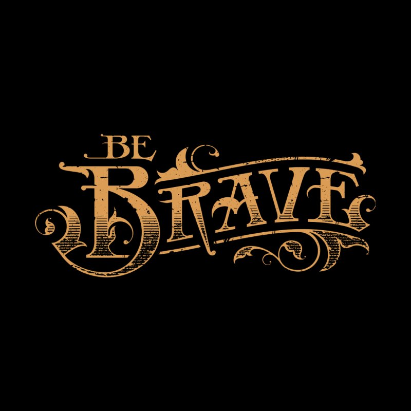 Be Brave None  by deliciousdesignleague's Artist Shop