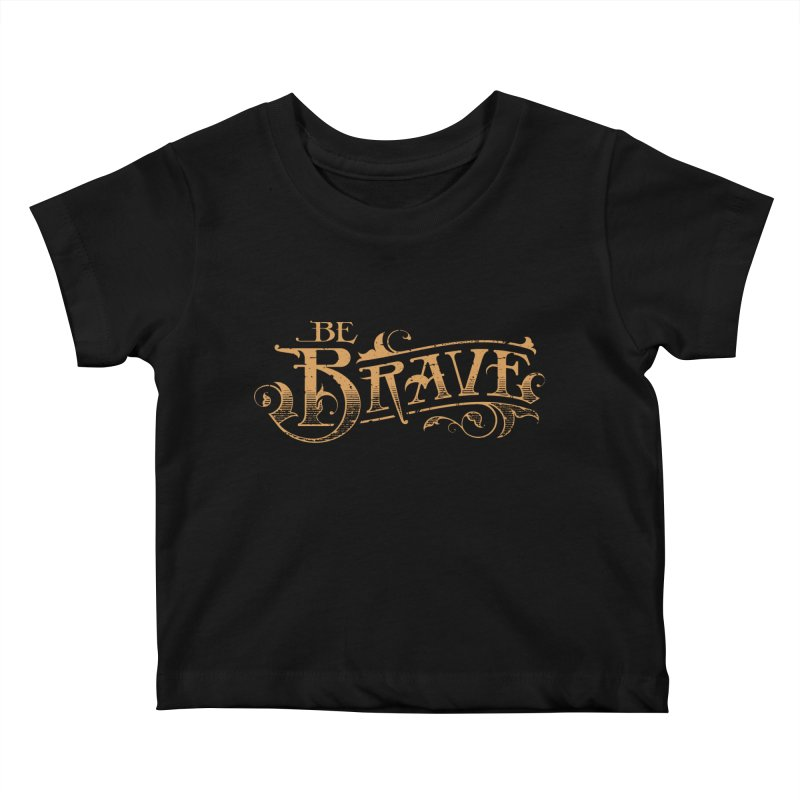 Be Brave Kids Baby T-Shirt by deliciousdesignleague's Artist Shop