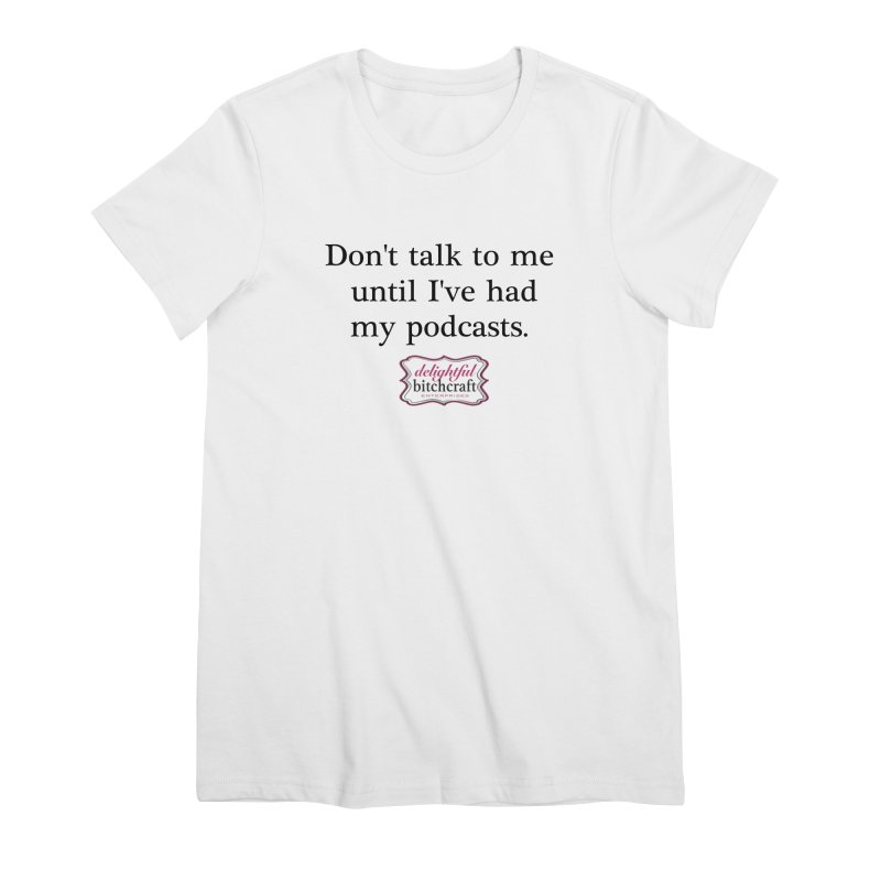 Don't Talk to Me Until I've Had My Podcasts Women's T-Shirt by Delightful Bitchcraft Merch Marketplace