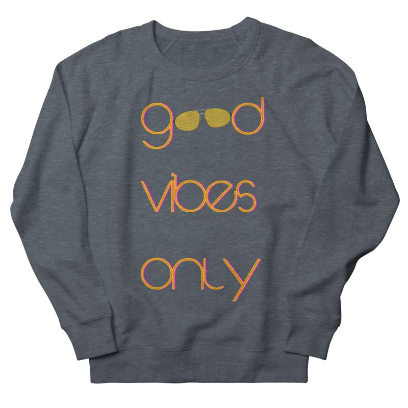Good Vibes Only Men's French Terry Sweatshirt by denisegraphiste's Artist Shop