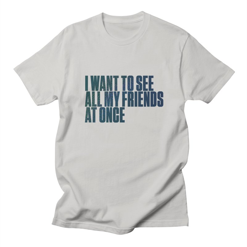 All My Friends At Once Women's Regular Unisex T-Shirt by Softwear